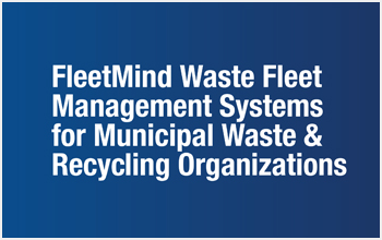 FleetMind Waste Fleet Management Systems for Municipal Waste & Recycling Organization