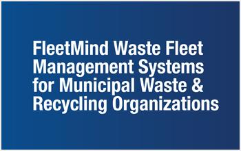 FleetMind Waste Fleet Management Systems for Municipal Waste & Recycling Organization